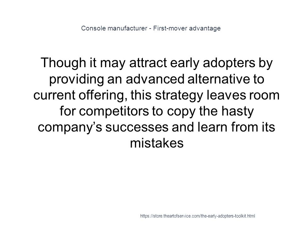 Console manufacturer - First-mover advantage 1 Though it may attract early adopters by providing an advanced alternative to current offering, this strategy leaves room for competitors to copy the hasty company's successes and learn from its mistakes https://store.theartofservice.com/the-early-adopters-toolkit.html