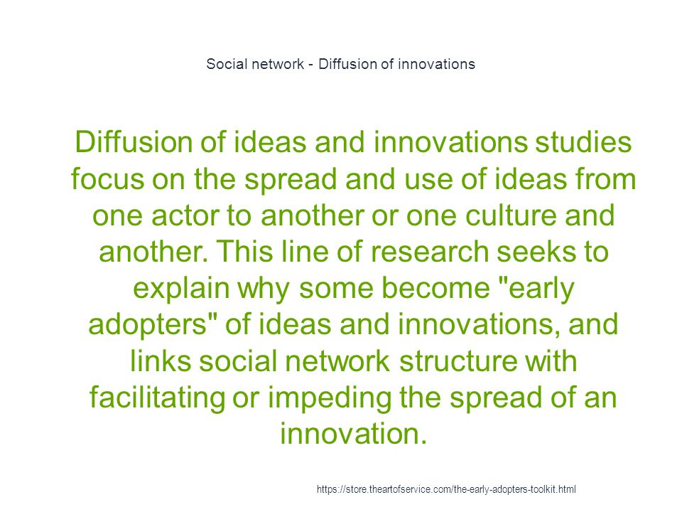 Social network - Diffusion of innovations 1 Diffusion of ideas and innovations studies focus on the spread and use of ideas from one actor to another or one culture and another.