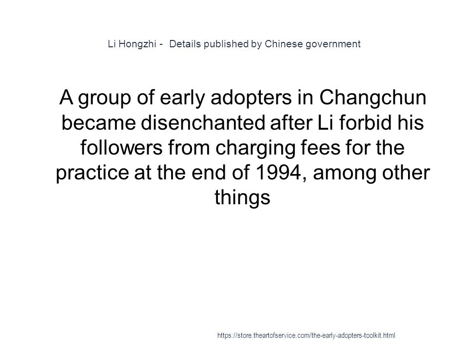 Li Hongzhi - Details published by Chinese government 1 A group of early adopters in Changchun became disenchanted after Li forbid his followers from charging fees for the practice at the end of 1994, among other things https://store.theartofservice.com/the-early-adopters-toolkit.html