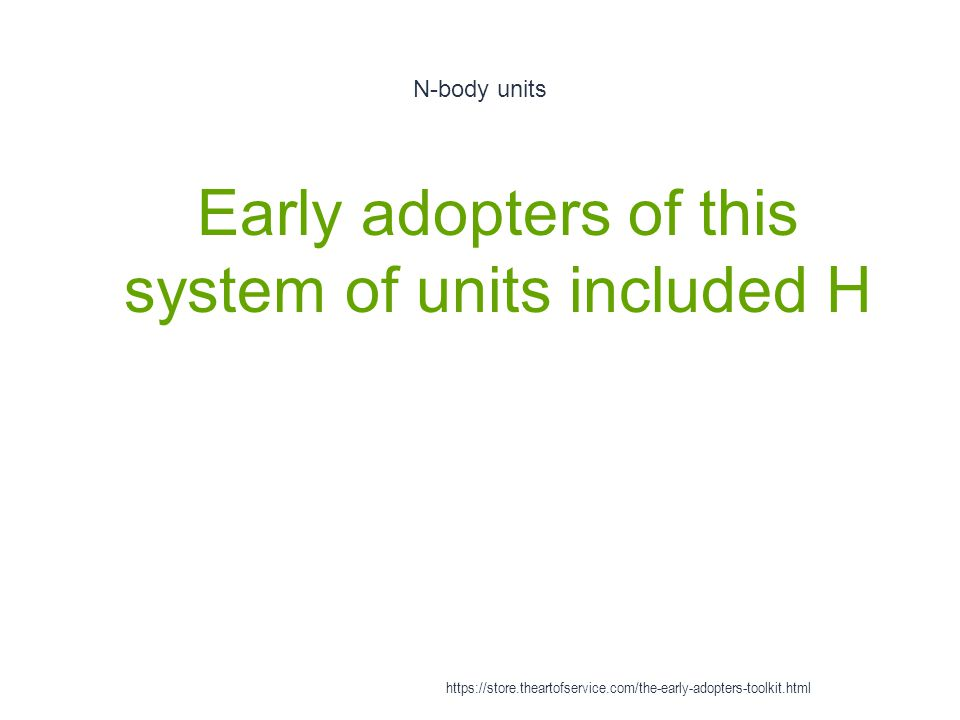 N-body units 1 Early adopters of this system of units included H https://store.theartofservice.com/the-early-adopters-toolkit.html