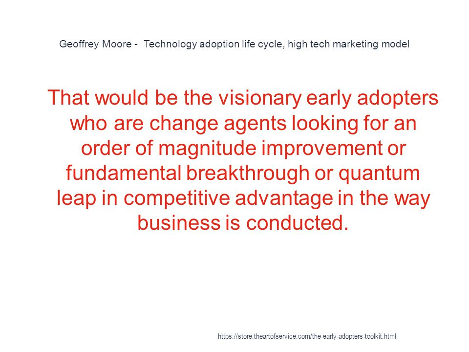 Geoffrey Moore - Technology adoption life cycle, high tech marketing model 1 That would be the visionary early adopters who are change agents looking for an order of magnitude improvement or fundamental breakthrough or quantum leap in competitive advantage in the way business is conducted.