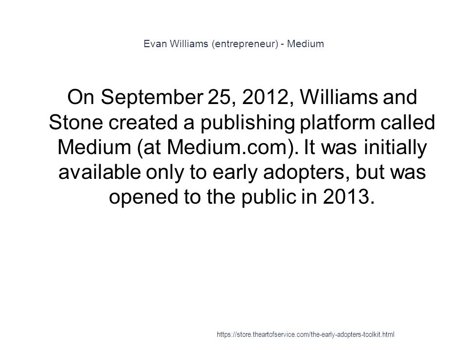 Evan Williams (entrepreneur) - Medium 1 On September 25, 2012, Williams and Stone created a publishing platform called Medium (at Medium.com).