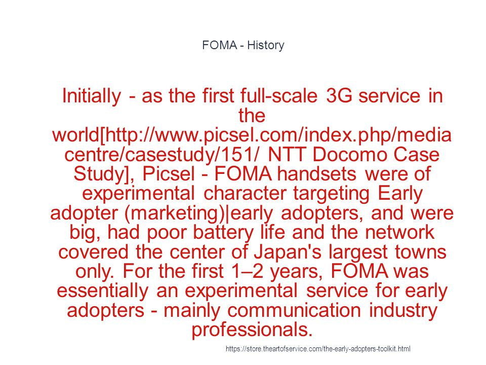 FOMA - History 1 Initially - as the first full-scale 3G service in the world[http://www.picsel.com/index.php/media centre/casestudy/151/ NTT Docomo Case Study], Picsel - FOMA handsets were of experimental character targeting Early adopter (marketing)|early adopters, and were big, had poor battery life and the network covered the center of Japan s largest towns only.