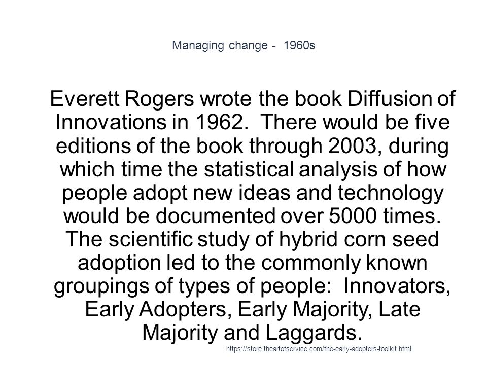 Managing change - 1960s 1 Everett Rogers wrote the book Diffusion of Innovations in 1962. There would be five editions of the book through 2003, durin