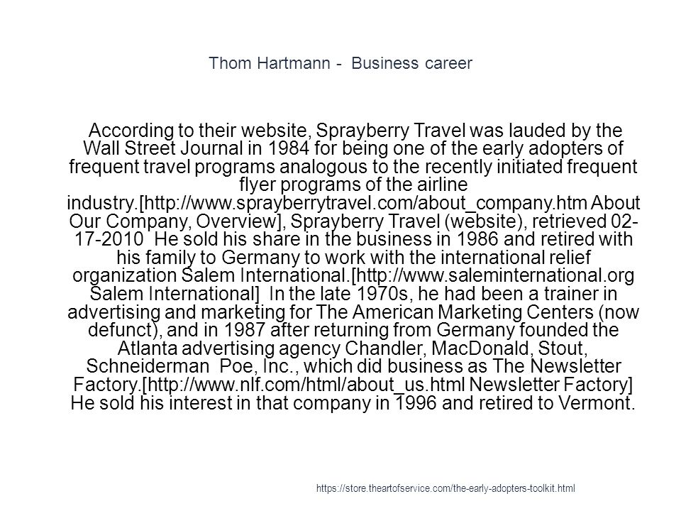 Thom Hartmann - Business career 1 According to their website, Sprayberry Travel was lauded by the Wall Street Journal in 1984 for being one of the early adopters of frequent travel programs analogous to the recently initiated frequent flyer programs of the airline industry.[http://www.sprayberrytravel.com/about_company.htm About Our Company, Overview], Sprayberry Travel (website), retrieved 02- 17-2010 He sold his share in the business in 1986 and retired with his family to Germany to work with the international relief organization Salem International.[http://www.saleminternational.org Salem International] In the late 1970s, he had been a trainer in advertising and marketing for The American Marketing Centers (now defunct), and in 1987 after returning from Germany founded the Atlanta advertising agency Chandler, MacDonald, Stout, Schneiderman Poe, Inc., which did business as The Newsletter Factory.[http://www.nlf.com/html/about_us.html Newsletter Factory] He sold his interest in that company in 1996 and retired to Vermont.