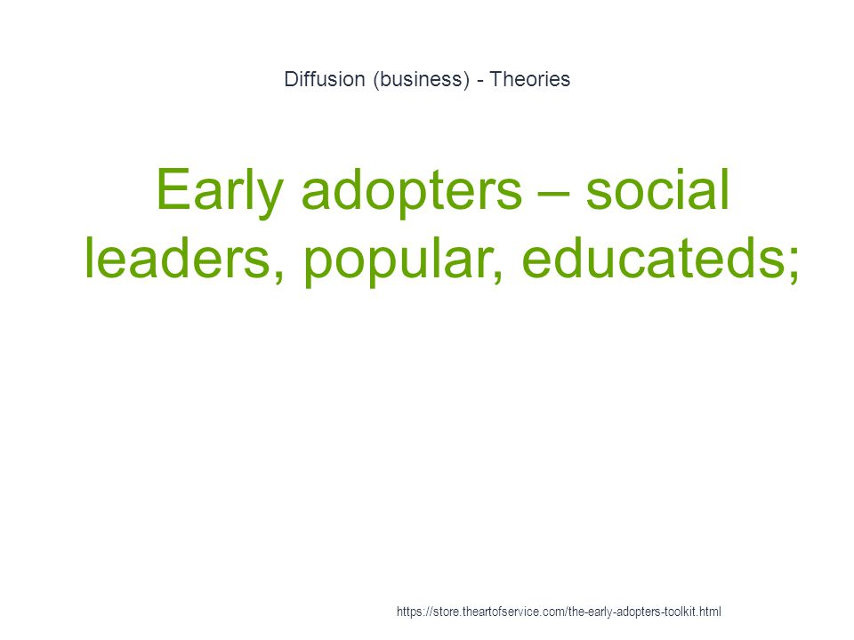 Diffusion (business) - Theories 1 Early adopters – social leaders, popular, educateds; https://store.theartofservice.com/the-early-adopters-toolkit.html