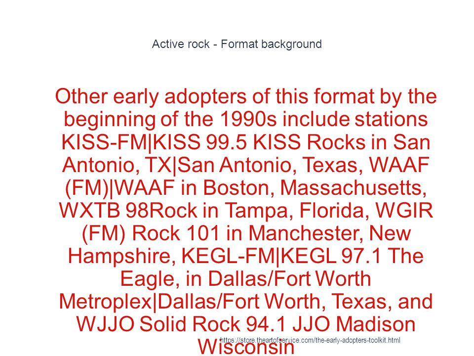 Active rock - Format background 1 Other early adopters of this format by the beginning of the 1990s include stations KISS-FM|KISS 99.5 KISS Rocks in S