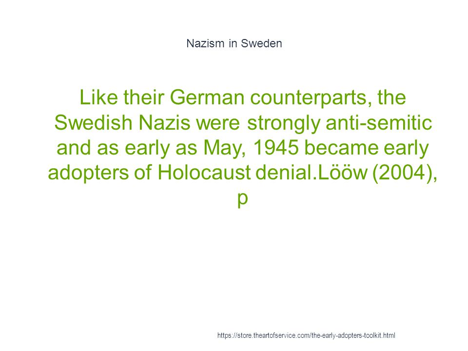 Nazism in Sweden 1 Like their German counterparts, the Swedish Nazis were strongly anti-semitic and as early as May, 1945 became early adopters of Hol