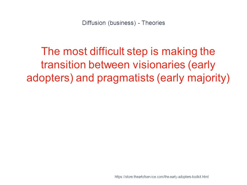 Diffusion (business) - Theories 1 The most difficult step is making the transition between visionaries (early adopters) and pragmatists (early majorit