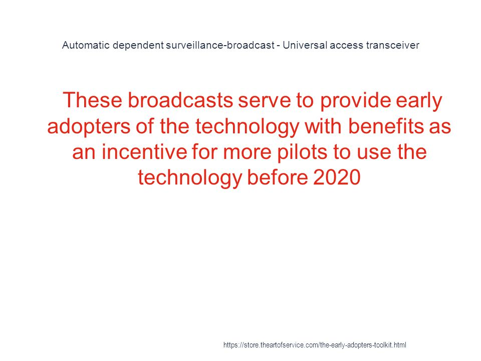 Automatic dependent surveillance-broadcast - Universal access transceiver 1 These broadcasts serve to provide early adopters of the technology with benefits as an incentive for more pilots to use the technology before 2020 https://store.theartofservice.com/the-early-adopters-toolkit.html