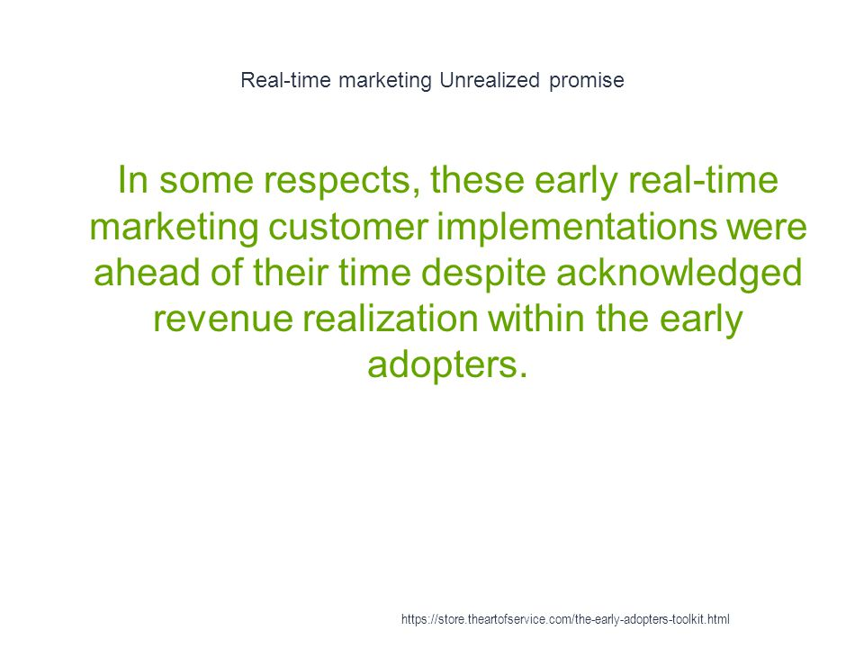Real-time marketing Unrealized promise 1 In some respects, these early real-time marketing customer implementations were ahead of their time despite acknowledged revenue realization within the early adopters.