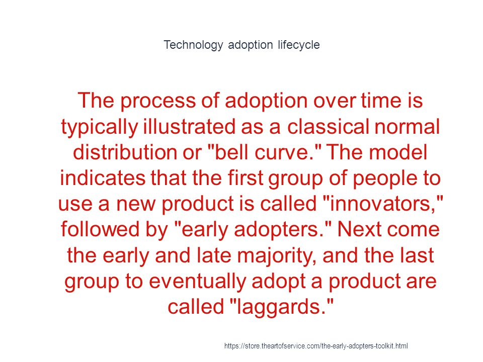 Technology adoption lifecycle 1 The process of adoption over time is typically illustrated as a classical normal distribution or bell curve. The model indicates that the first group of people to use a new product is called innovators, followed by early adopters. Next come the early and late majority, and the last group to eventually adopt a product are called laggards. https://store.theartofservice.com/the-early-adopters-toolkit.html
