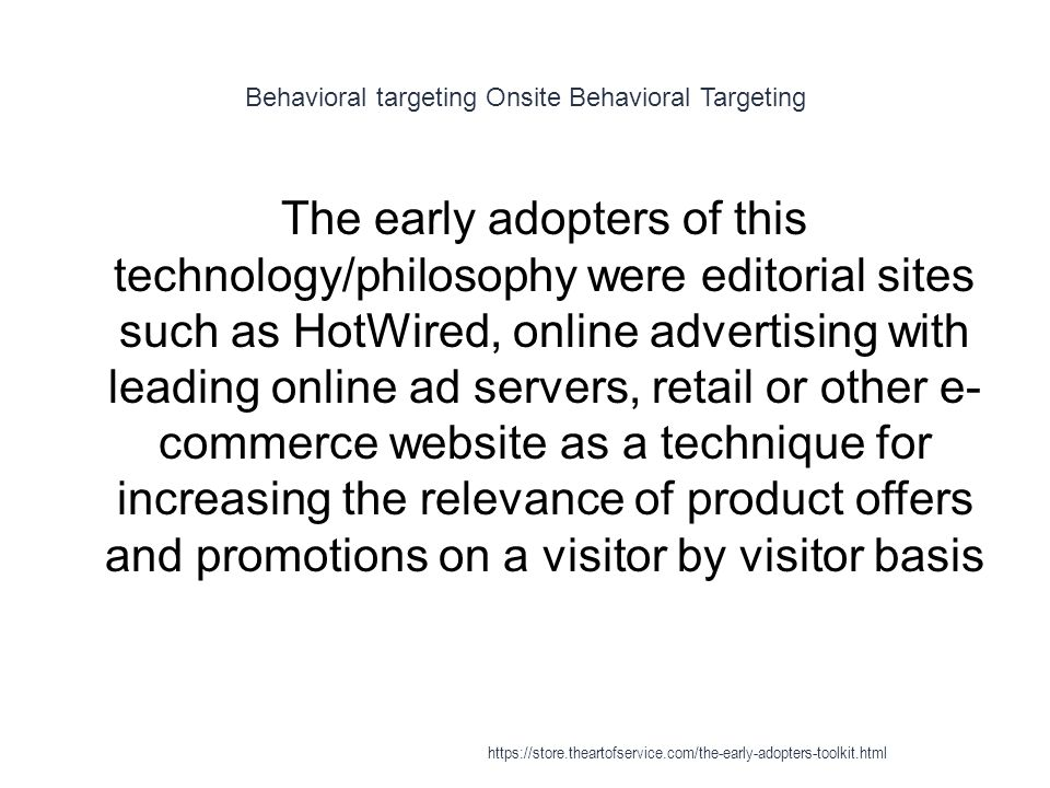 Behavioral targeting Onsite Behavioral Targeting 1 The early adopters of this technology/philosophy were editorial sites such as HotWired, online advertising with leading online ad servers, retail or other e- commerce website as a technique for increasing the relevance of product offers and promotions on a visitor by visitor basis https://store.theartofservice.com/the-early-adopters-toolkit.html