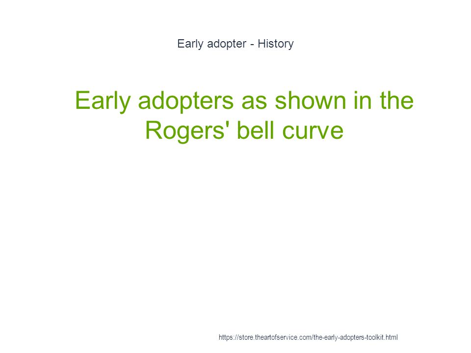 Early adopter - History 1 Early adopters as shown in the Rogers bell curve https://store.theartofservice.com/the-early-adopters-toolkit.html