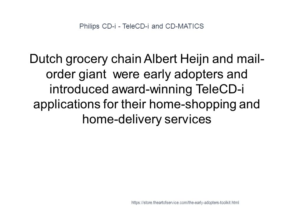 Philips CD-i - TeleCD-i and CD-MATICS 1 Dutch grocery chain Albert Heijn and mail- order giant were early adopters and introduced award-winning TeleCD