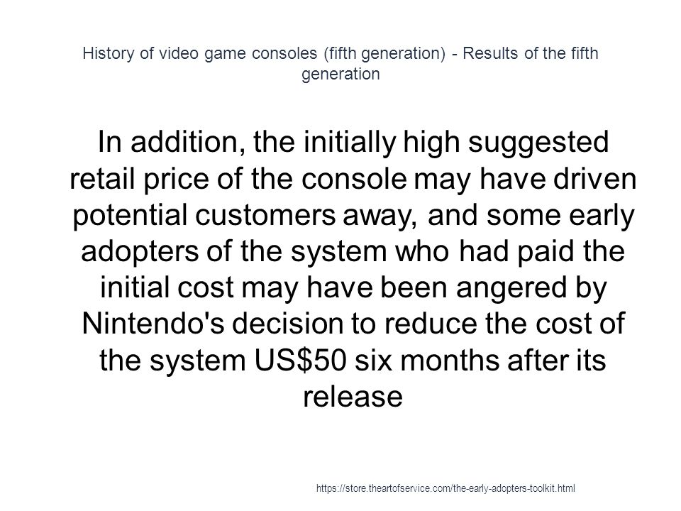 History of video game consoles (fifth generation) - Results of the fifth generation 1 In addition, the initially high suggested retail price of the console may have driven potential customers away, and some early adopters of the system who had paid the initial cost may have been angered by Nintendo s decision to reduce the cost of the system US$50 six months after its release https://store.theartofservice.com/the-early-adopters-toolkit.html