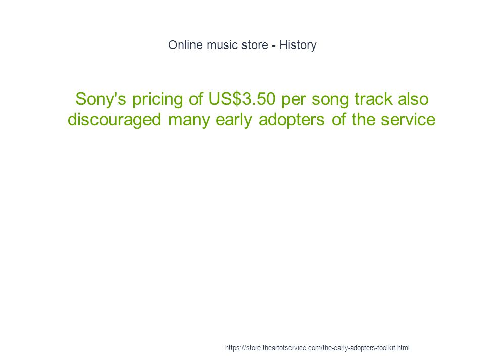 Online music store - History 1 Sony s pricing of US$3.50 per song track also discouraged many early adopters of the service https://store.theartofservice.com/the-early-adopters-toolkit.html