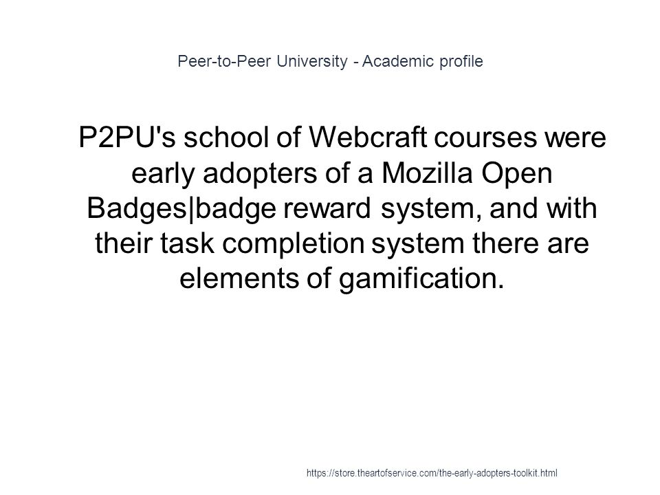 Peer-to-Peer University - Academic profile 1 P2PU's school of Webcraft courses were early adopters of a Mozilla Open Badges|badge reward system, and w