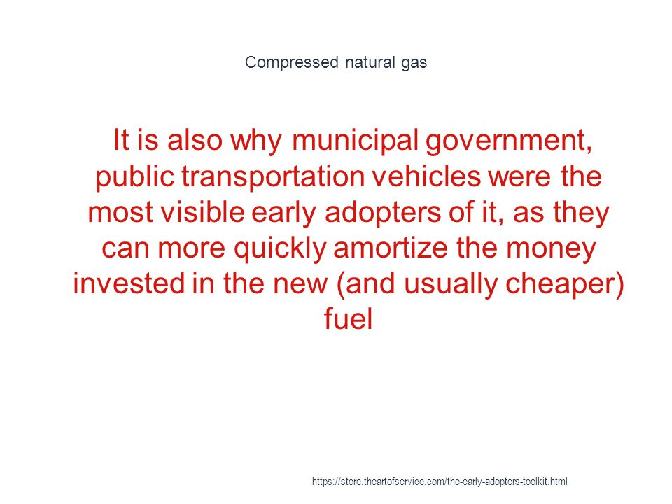 Compressed natural gas 1 It is also why municipal government, public transportation vehicles were the most visible early adopters of it, as they can more quickly amortize the money invested in the new (and usually cheaper) fuel https://store.theartofservice.com/the-early-adopters-toolkit.html
