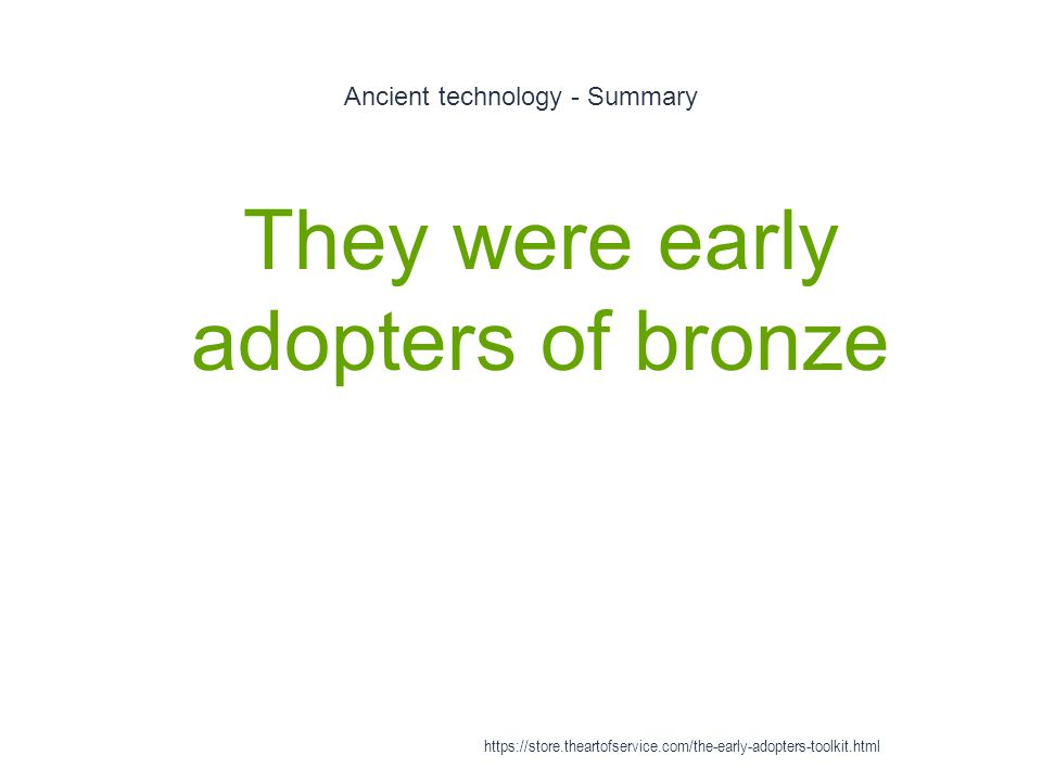 Ancient technology - Summary 1 They were early adopters of bronze https://store.theartofservice.com/the-early-adopters-toolkit.html