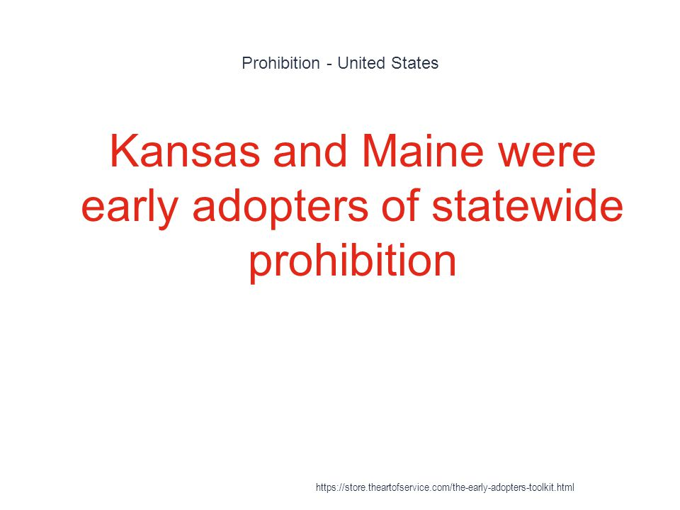 Prohibition - United States 1 Kansas and Maine were early adopters of statewide prohibition https://store.theartofservice.com/the-early-adopters-toolk