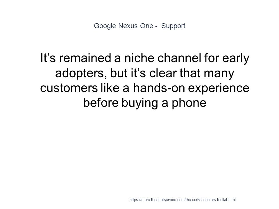 Google Nexus One - Support 1 It's remained a niche channel for early adopters, but it's clear that many customers like a hands-on experience before buying a phone https://store.theartofservice.com/the-early-adopters-toolkit.html