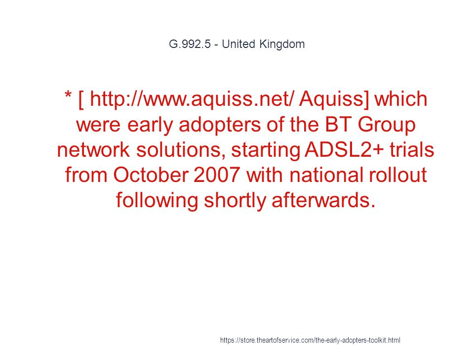 G.992.5 - United Kingdom 1 * [ http://www.aquiss.net/ Aquiss] which were early adopters of the BT Group network solutions, starting ADSL2+ trials from October 2007 with national rollout following shortly afterwards.