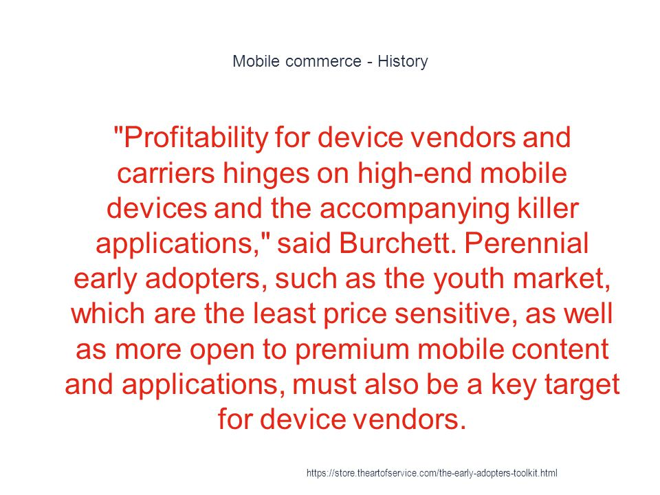 Mobile commerce - History 1 Profitability for device vendors and carriers hinges on high-end mobile devices and the accompanying killer applications, said Burchett.