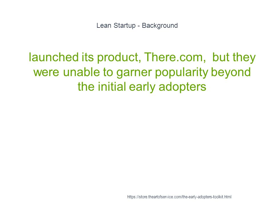 Lean Startup - Background 1 launched its product, There.com, but they were unable to garner popularity beyond the initial early adopters https://store.theartofservice.com/the-early-adopters-toolkit.html
