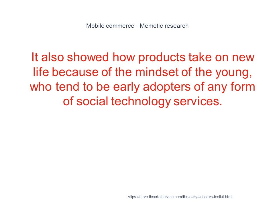 Mobile commerce - Memetic research 1 It also showed how products take on new life because of the mindset of the young, who tend to be early adopters of any form of social technology services.