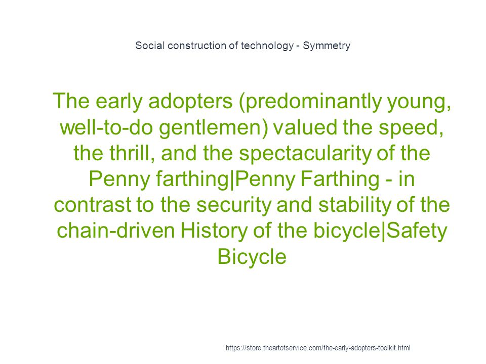 Social construction of technology - Symmetry 1 The early adopters (predominantly young, well-to-do gentlemen) valued the speed, the thrill, and the sp