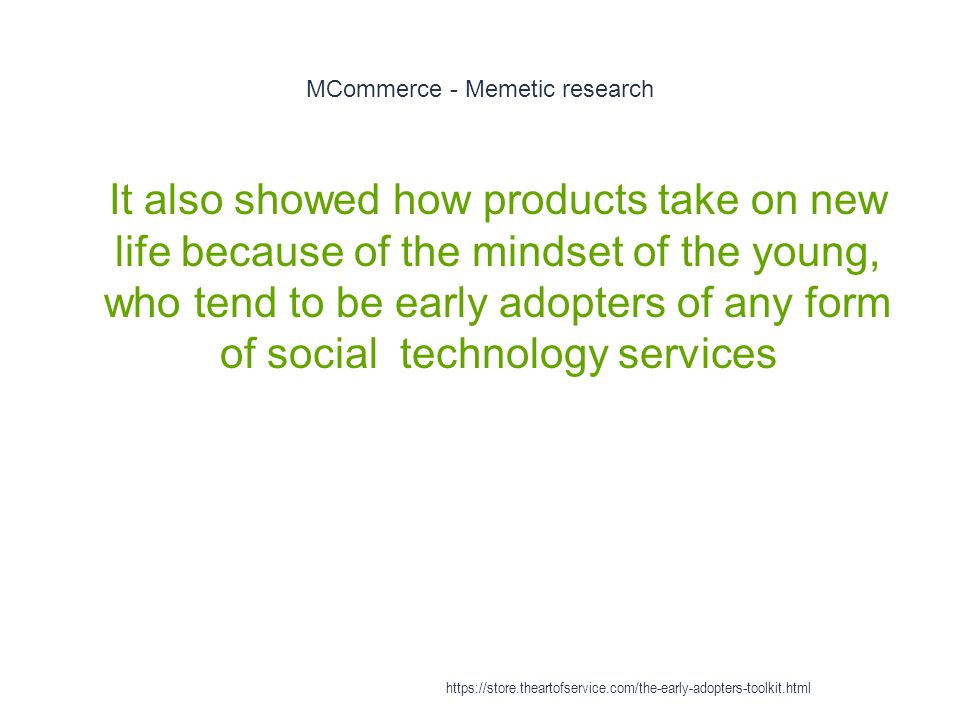 MCommerce - Memetic research 1 It also showed how products take on new life because of the mindset of the young, who tend to be early adopters of any form of social technology services https://store.theartofservice.com/the-early-adopters-toolkit.html