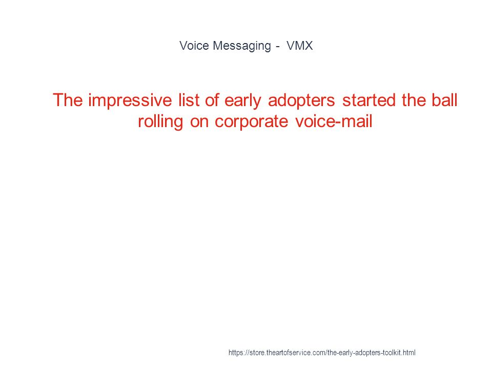 Voice Messaging - VMX 1 The impressive list of early adopters started the ball rolling on corporate voice-mail https://store.theartofservice.com/the-early-adopters-toolkit.html