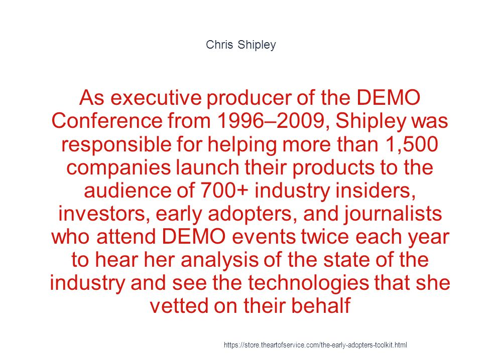 Chris Shipley 1 As executive producer of the DEMO Conference from 1996–2009, Shipley was responsible for helping more than 1,500 companies launch their products to the audience of 700+ industry insiders, investors, early adopters, and journalists who attend DEMO events twice each year to hear her analysis of the state of the industry and see the technologies that she vetted on their behalf https://store.theartofservice.com/the-early-adopters-toolkit.html