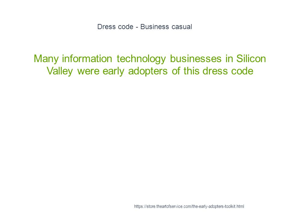 Dress code - Business casual 1 Many information technology businesses in Silicon Valley were early adopters of this dress code https://store.theartofservice.com/the-early-adopters-toolkit.html