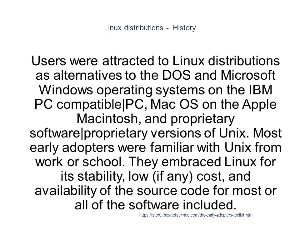 Linux distributions - History 1 Users were attracted to Linux distributions as alternatives to the DOS and Microsoft Windows operating systems on the IBM PC compatible|PC, Mac OS on the Apple Macintosh, and proprietary software|proprietary versions of Unix.
