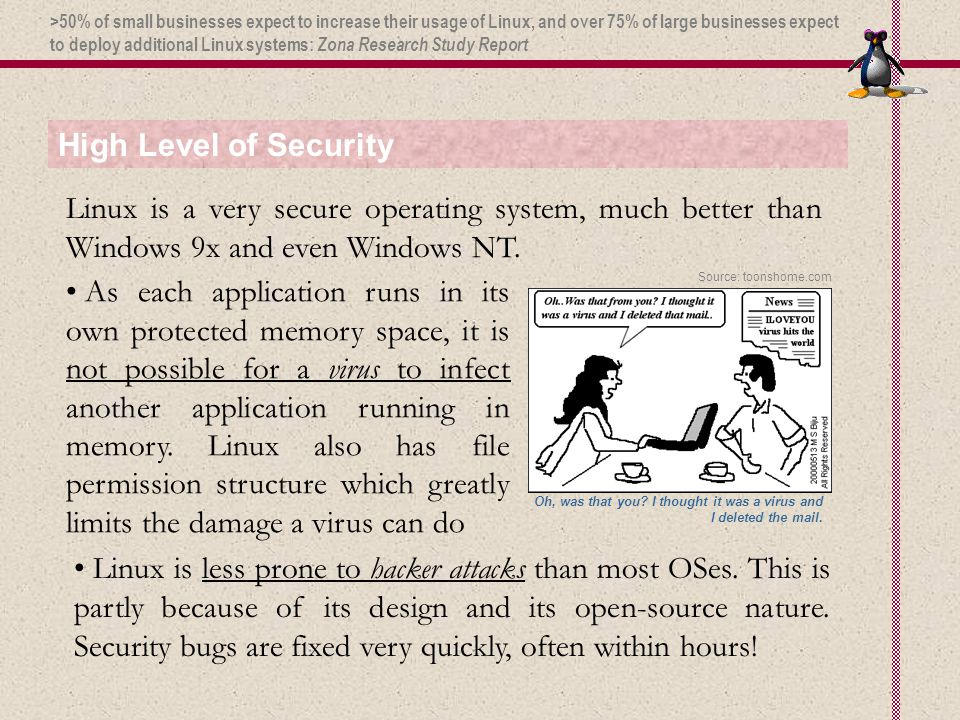 High Level of Security Linux is a very secure operating system, much better than Windows 9x and even Windows NT. As each application runs in its own p