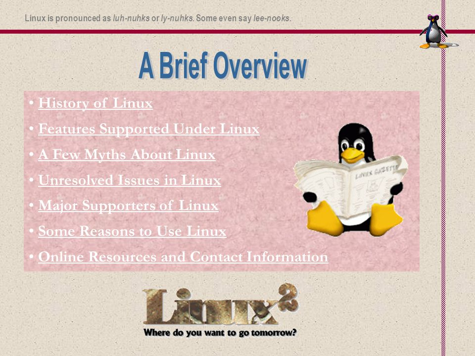 History of Linux Features Supported Under Linux A Few Myths About Linux Unresolved Issues in Linux Major Supporters of Linux Some Reasons to Use Linux