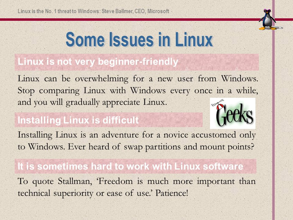 To quote Stallman, 'Freedom is much more important than technical superiority or ease of use.' Patience! Linux is not very beginner-friendly Linux can