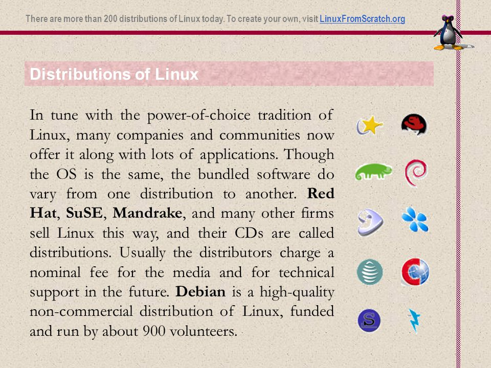 Distributions of Linux In tune with the power-of-choice tradition of Linux, many companies and communities now offer it along with lots of applications.