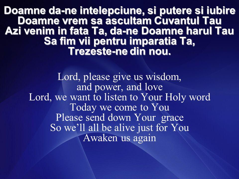 Doamne da-ne intelepciune, si putere si iubire Doamne vrem sa ascultam Cuvantul Tau Azi venim in fata Ta, da-ne Doamne harul Tau Sa fim vii pentru imparatia Ta, Trezeste-ne din nou.