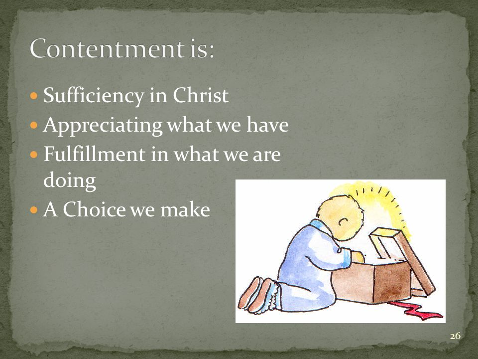 Sufficiency in Christ Appreciating what we have Fulfillment in what we are doing A Choice we make 26