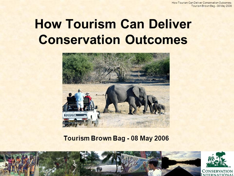 How Tourism Can Deliver Conservation Outcomes - Tourism Brown Bag - 08 May 2006 How Tourism Can Deliver Conservation Outcomes Tourism Brown Bag - 08 May 2006