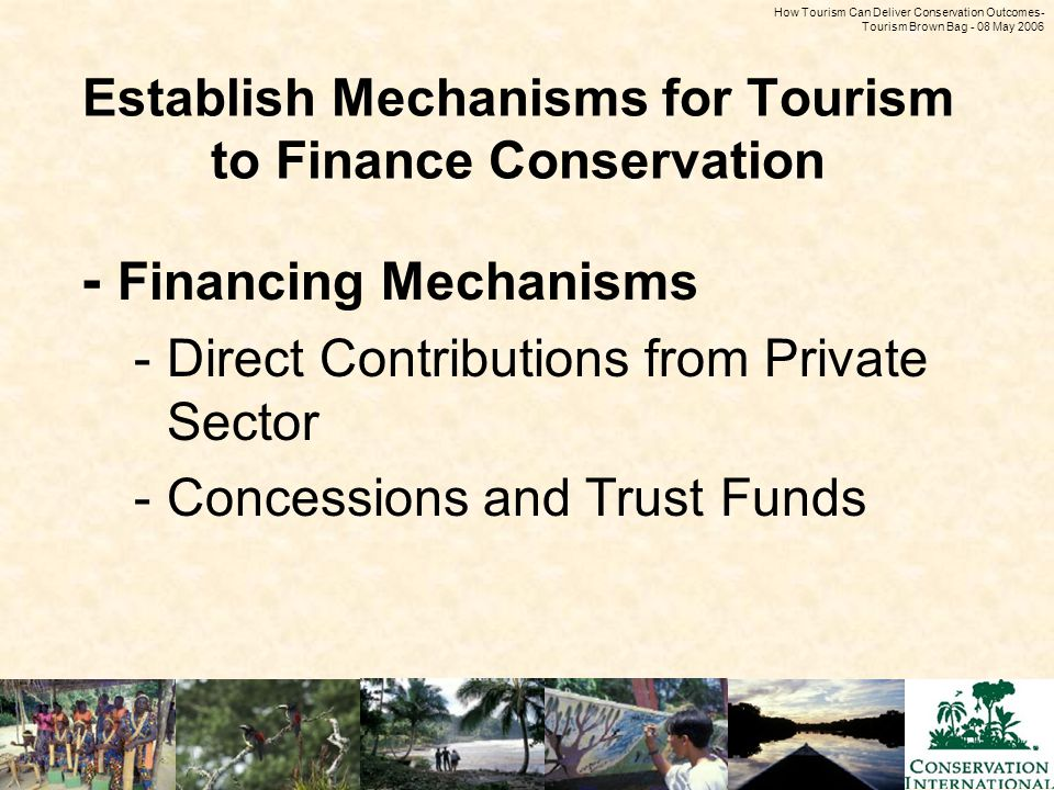 How Tourism Can Deliver Conservation Outcomes - Tourism Brown Bag - 08 May 2006 Establish Mechanisms for Tourism to Finance Conservation - Financing Mechanisms -Direct Contributions from Private Sector -Concessions and Trust Funds