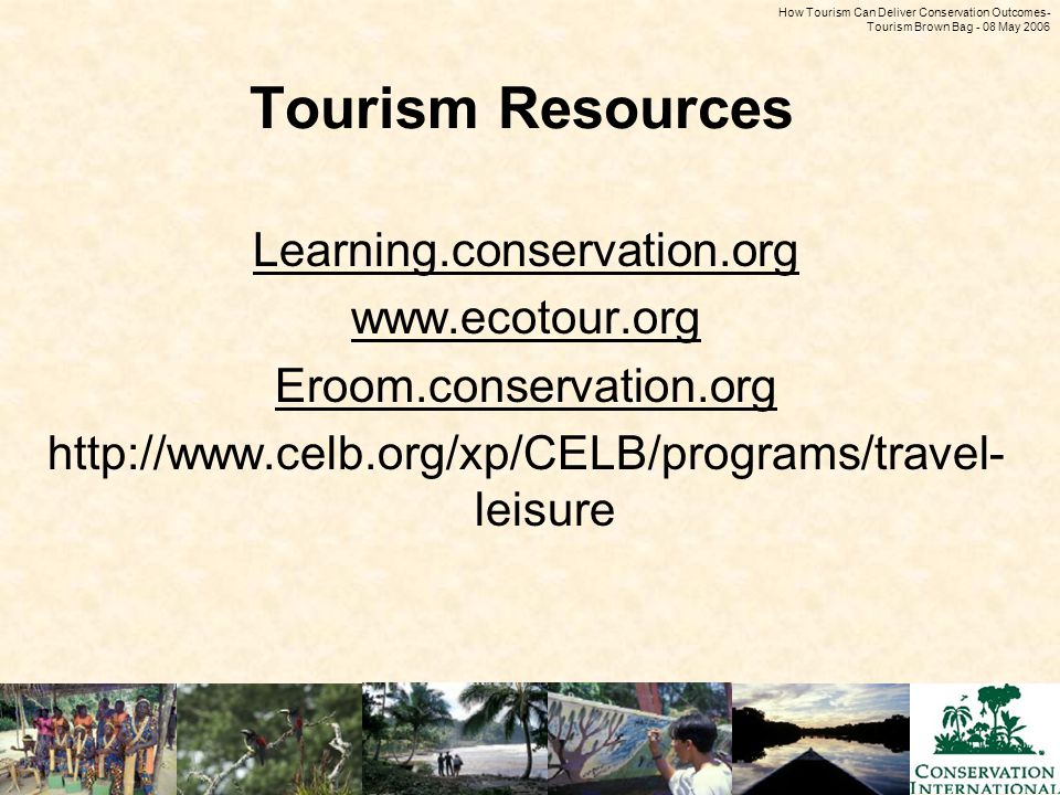 How Tourism Can Deliver Conservation Outcomes - Tourism Brown Bag - 08 May 2006 Tourism Resources Learning.conservation.org www.ecotour.org Eroom.conservation.org http://www.celb.org/xp/CELB/programs/travel- leisure