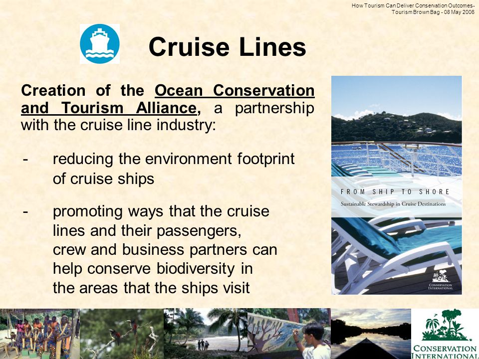 How Tourism Can Deliver Conservation Outcomes - Tourism Brown Bag - 08 May 2006 Cruise Lines -reducing the environment footprint of cruise ships -promoting ways that the cruise lines and their passengers, crew and business partners can help conserve biodiversity in the areas that the ships visit Creation of the Ocean Conservation and Tourism Alliance, a partnership with the cruise line industry: