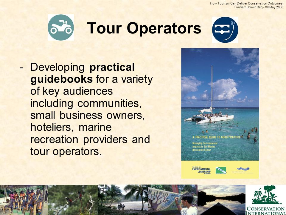 How Tourism Can Deliver Conservation Outcomes - Tourism Brown Bag - 08 May 2006 Tour Operators -Developing practical guidebooks for a variety of key a