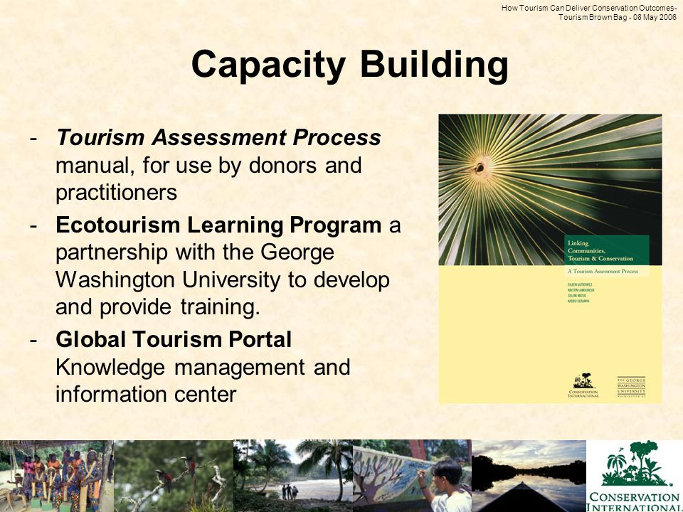 How Tourism Can Deliver Conservation Outcomes - Tourism Brown Bag - 08 May 2006 Capacity Building -Tourism Assessment Process manual, for use by donors and practitioners -Ecotourism Learning Program a partnership with the George Washington University to develop and provide training.