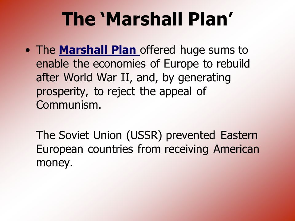 The Marshall Plan 1948 Plan to aid Europe— in ruins –Prevent countries from falling to communists –Aid American business $17 billion to 16 countries in Europe (not Soviet Union)