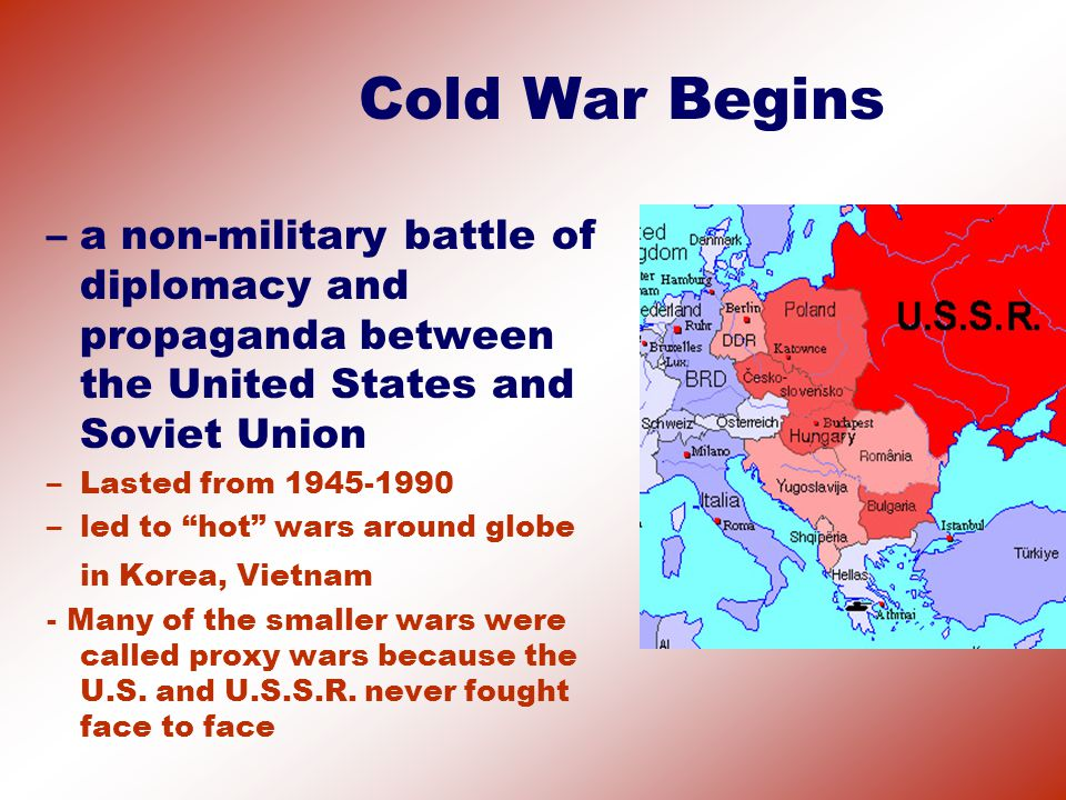Cold War Begins –a non-military battle of diplomacy and propaganda between the United States and Soviet Union –Lasted from 1945-1990 –led to hot wars around globe in Korea, Vietnam - Many of the smaller wars were called proxy wars because the U.S.